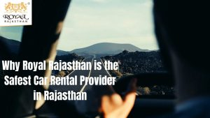 Why Royal Rajasthan is the Safest Car Rental Provider in Rajasthan